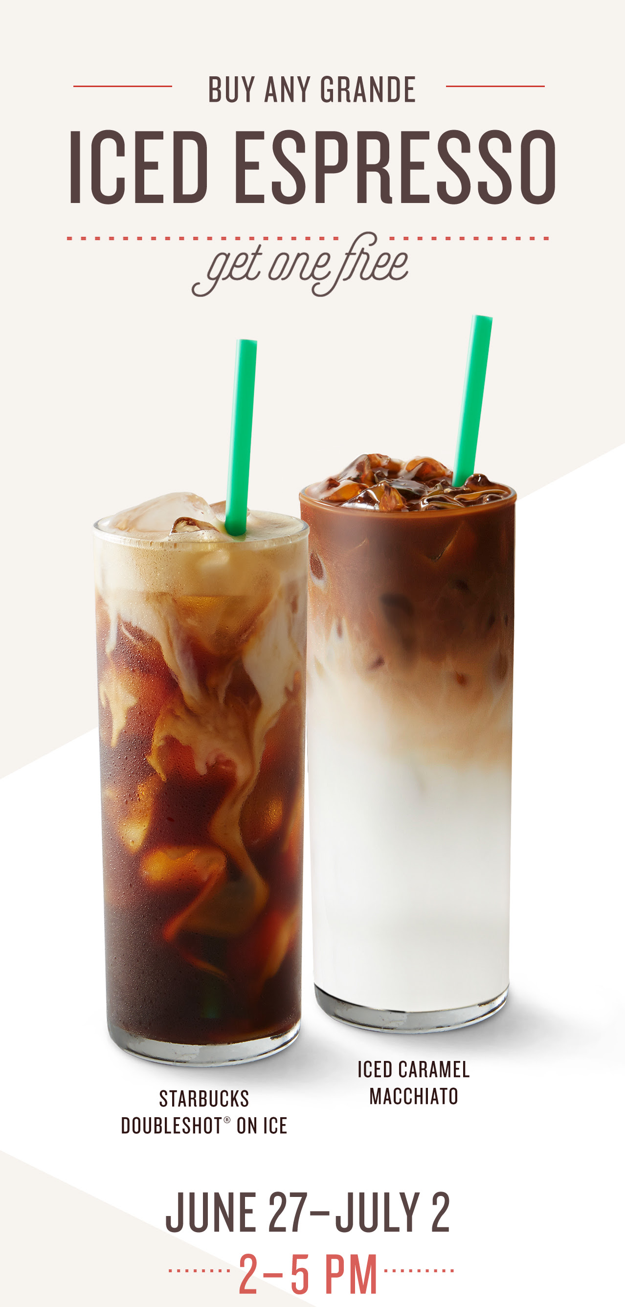 Buy Any Grande Iced Espresso Get one Free  Starbucks Doubleshot® On Ice  Iced Caramel Macchiato  June 27 – July 2, 2 – 5 PM