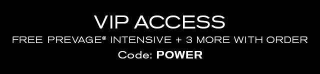 VIP ACCESS  FREE PREVAGE® INTENSIVE + 3 MORE WITH ORDER.  Code: POWER