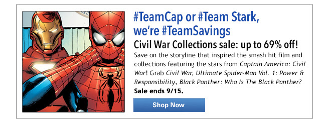 #TeamCap or #Team Stark, we're #TeamSavings Civil War Collections sale: up to 69% off! Save on the storyline that inspired the smash hit film and collections featuring the stars from Captain America: Civil War! Grab Civil War, Ultimate Spider-Man Vol. 1: Power & Responsibility, Black Panther: Who Is The Black Panther? Sale ends 9/15. SHOP NOW