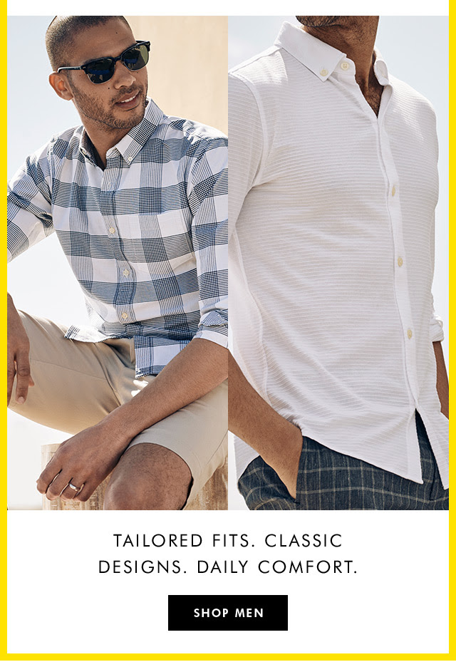 TAILORED FITS. CLASSIC DESIGNS. DAILY COMFORT. | SHOP MEN