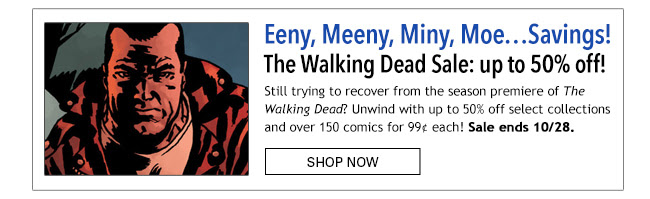 Eeny, Meeny, Miny, Moe…Savings! The Walking Dead Sale: up to 50% off! Still trying to recover from the season premiere of The Walking Dead? Unwind with up to 50% off select collections and over 150 comics for 99¢ each! Sale ends 10/28. Shop Now