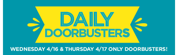 DAILY DOORBUSTERS - WEDNESDAY 4/16 & THURSDAY 4/17 ONLY DOORBUSTERS!