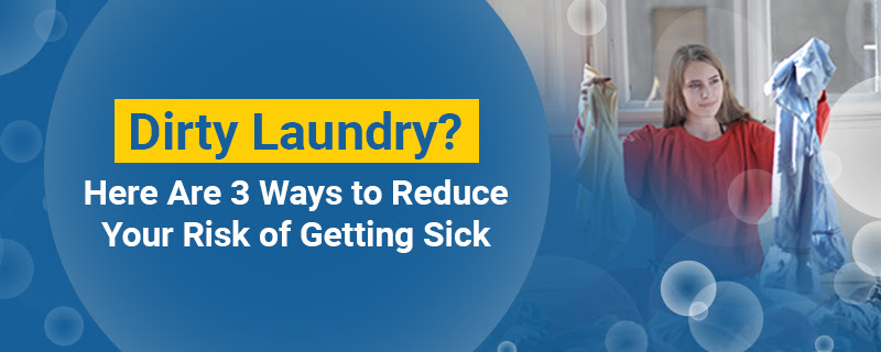 Dirty Laundry? Here Are 3 Ways to Reduce Your Risk of Getting Sick