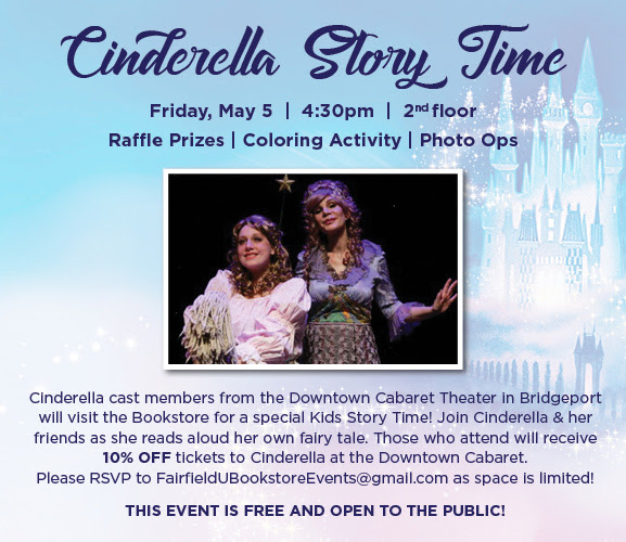Cinderella Story Time. Friday, May 5 - 4:30pm - 2nd floor. Raffle Prizes - Coloring Activity - Photo Ops. Cinderella cast members from the Downtown Cabaret Theater in Bridgeport will visit the Bookstore for a special Kids Story Time! Join Cinderella & her friends as she reads aloud her own fairy tale. Those who attend will receive 10% OFF tickets to Cinderella at the Downtown Cabaret. Please RSVP to FairfieldUBookstoreEvents@gmail.com as space is limited! This event is free and open to the public!