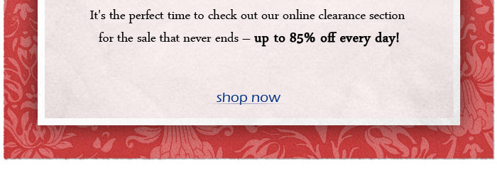 It's the perfect time to check out our online clearance section for the sale that never ends - up to 85% off every day!