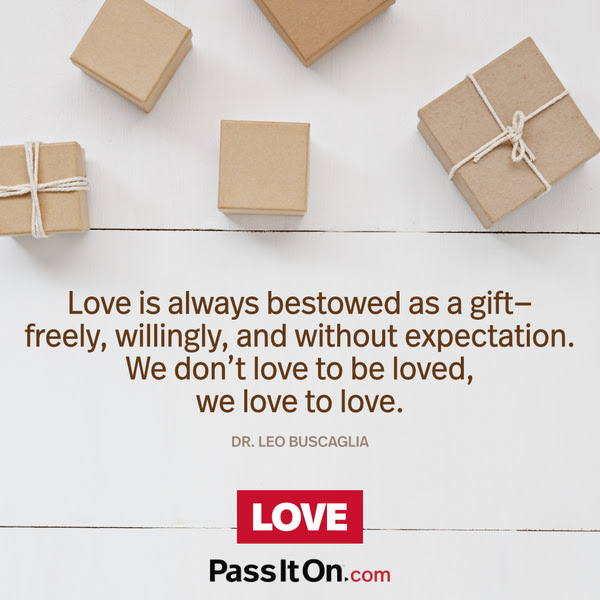 Love is always bestowed as a gift—freely, willingly, and without expectation. We don't love to be loved, we love to love. Dr. Leo Buscaglia