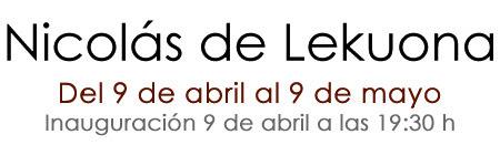 Nicolás de LekuonaDel 9 de abril al 9 de mayoInauguración 9 de abril a las 19:00 h