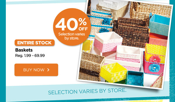 40% OFF Selection varies by store. ENTIRE STOCK Baskets. Reg. 1.99 - 69.99. BUY NOW. SELECTION VARIES BY STORE.