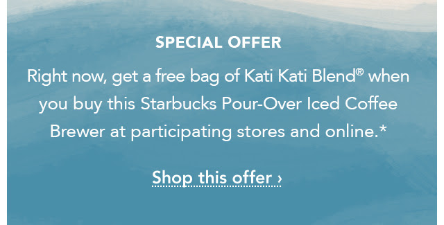 Special Offer. Right now, get a free bag of Kati Kati Blend® when you buy this Starbucks Pour–Over Iced Coffee Brewer at participating stores and online.* Shop this offer.