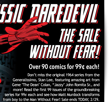 "Classic Daredevil The Sale Without Fear Over 90 comics for 99¢ each! Don't miss the original 1964 series from the Generalissimo, Stan Lee, featuring amazing art from Gene ""The Dean"" Colan, ""Jazzy"" John Romita Sr., and more! Read the first 99 issues of the groundbreaking series for 99¢ each and see how Matt Murdock transforms from boy to the Man Without Fear! Sale ends TODAY, 2/29."