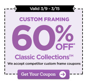 Valid 3/9 - 3/15 CUSTOM FRAMING 60% OFF* Classic Collections™ We accept competitor custom frame coupons. Get Your Coupon
