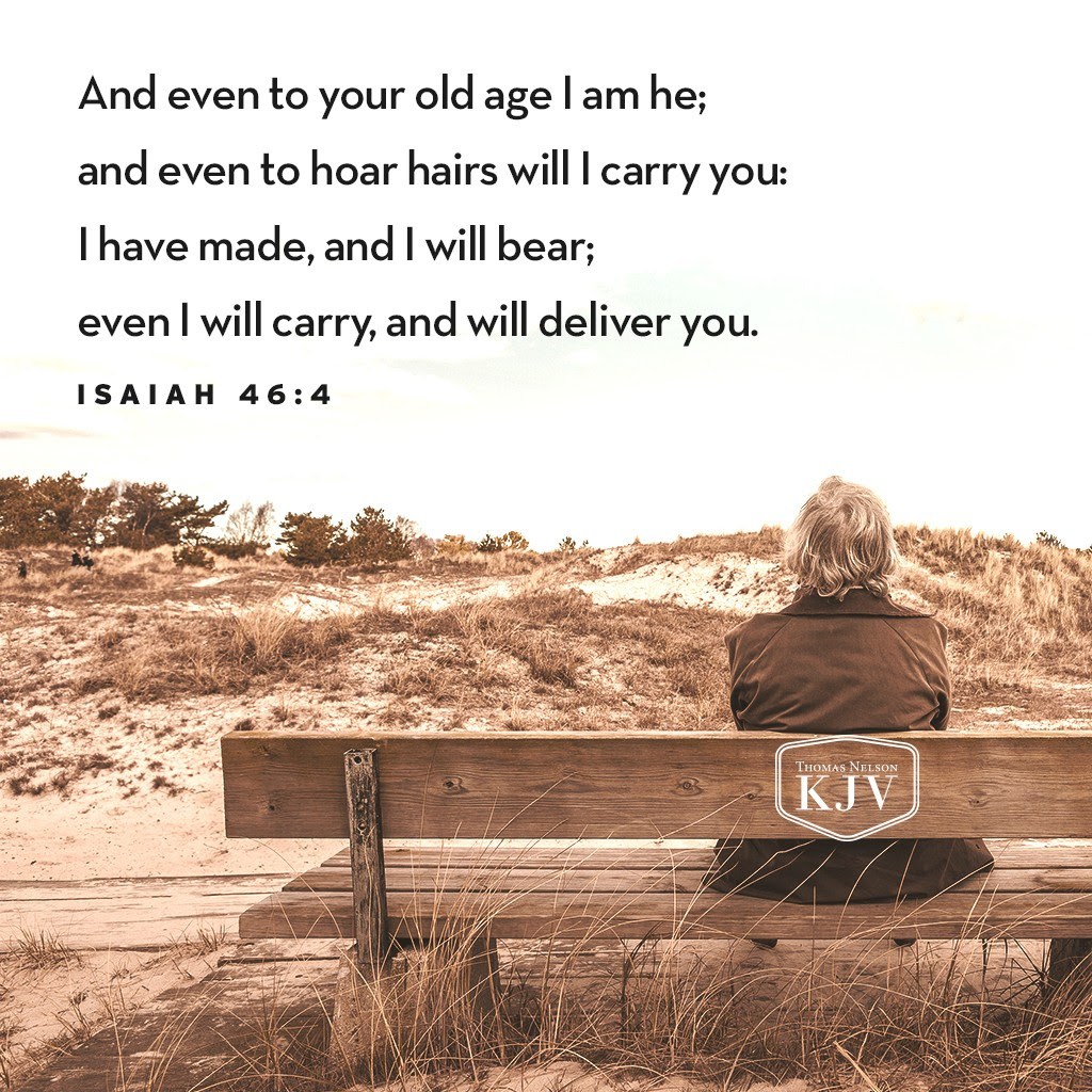 4 And even to your old age I am he; and even to hoar hairs will I carry you: I have made, and I will bear; even I will carry, and will deliver you. Isaiah 46:4