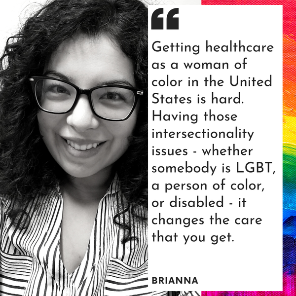 Brianna, a woman with curly black hair and black glasses and text: Getting healthcare as a woman of color in the US is hard. Having those intersectionality issues - whether somebody is LGBT, a person of color, or disabled - it changes the care that you get.