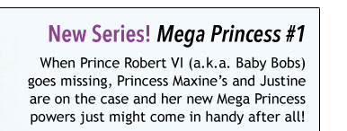 New Series! Mega Princess #1 When Prince Robert VI (a.k.a. Baby Bobs) goes missing, Princess Maxine's and Justine are on the case and her new Mega Princess powers just might come in handy after all!