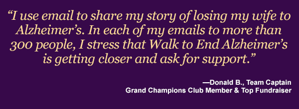 I use email to share my story of losing my wife to Alzheimer's. In each of my three mailings to more than 300 people, I stress that Walk to End Alzheimer's is getting closer and ask for support. —Donald B., Team Captain, Grand Champions Club Member & Top Fundraiser