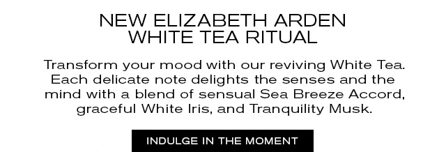 NEW ELIZABETH ARDEN  WHITE TEA RITUAL  Transform your mood with our reviving White Tea.  Each delicate note delights the senses and the  mind with a blend of sensual Sea Breeze Accord,  graceful White Iris, and Tranquility Musk.  INDULGE IN THE MOMENT