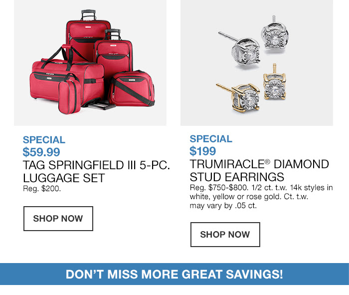 Special $59.99 Tag Springfield 5-Piece, Luggage Set, Shop Now, Special $199 Trumiracle Diamond Stud Earrings, Shop Now, Don't Miss More Great Savings!