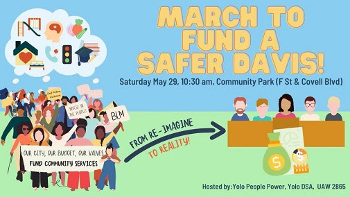 """Text: March to Fund a Safer Davis! Saturday May 29, 10:30am, Community Park (F St & Covell Blvd). The image contains a cartoon of rallygoers of diverse ethnicities and genders, including a wheelchair user and a cane user. Some of the crowd are holding signs reading """"BLM"""", End Police Violence"""", """"Invest in the People!"""" and a banner that reads """"Our city, our budget, our values- Fund community services"""". An arrow with the text """"From re-imagine to reality"""" goes from the ralliers to a cartoon of the Davis City Council members; in front of the council members is a cartoon of a bag of money and a budget graphic."""