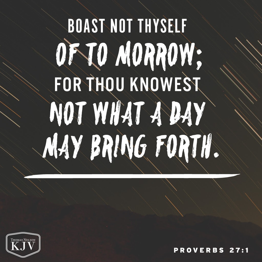 1 Boast not thyself of to morrow; for thou knowest not what a day may bring forth. Proverbs 27:1