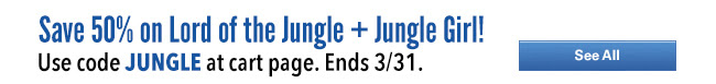 Save 50% on Lord of the Jungle + Jungle Girl!                        Use code JUNGLE at cart page. Ends 3/31. SHOP NOW
