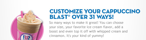 CUSTOMIZE YOUR CAPPUCCINO BLAST® OVER 31 WAYS!