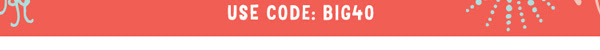 Use code: Big40