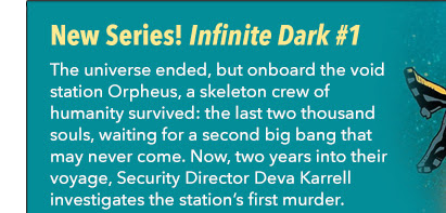 New Series! Infinite Dark	 #1 The universe ended, but onboard the void station Orpheus, a skeleton crew of humanity survived: the last two thousand souls, waiting for a second big bang that may never come. Now, two years into their voyage, Security Director Deva Karrell investigates the station's first murder—and the otherworldly motives behind it.