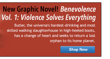 New Graphic Novel! Benevolence Vol. 1: Violence Solves Everything - Butler, the universe's hardest-drinking and most skilled walking slaughterhouse in high-heeled boots, has a change of heart and seeks to return a lost orphan to its home planet.