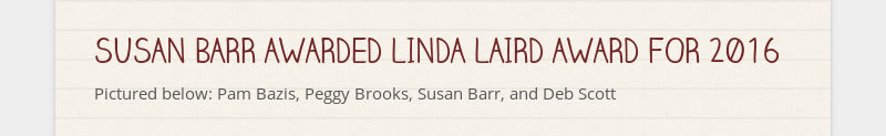 SUSAN BARR AWARDED LINDA LAIRD AWARD FOR 2016                         Pictured below: Pam Bazis, Peggy Brooks, Susan Barr,...