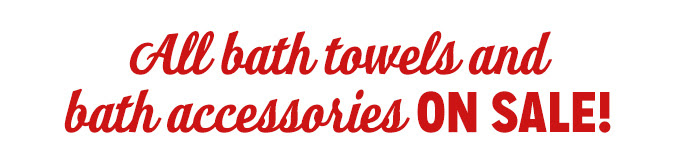 All bath towels and bath accessories ON SALE!
