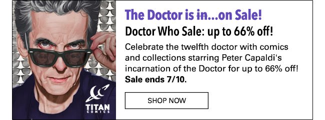 The Doctor is ~~in~~ on Sale! Doctor Who Sale: up to 66% off! Celebrate the twelfth doctor with comics and collections starring Peter Capaldi's incarnation of the Doctor for up to 66% off! Sale ends 7/10. SHOP NOW