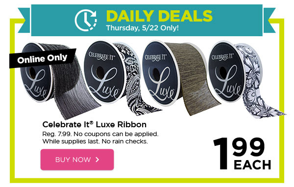 DAILY DEALS - Thursday, 5/22 Only! Online Only 1.99 EACH Celebrate It® Luxe Ribbon. Reg. 7.99. No coupons can be applied. While supplies last. No rain checks. BUY NOW
