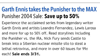 Garth Ennis takes the Punisher to the MAX   Punisher 2004 Sale: Save up to 50%  Experience the acclaimed series from legendary writer Garth Ennis and artists Leandro Fernandez, Lewis Larosa and more for up to 50% off. Read storylines including the Punisher vs. the IRA, Nick Fury sends Castle to break into a Siberian nuclear missile silo to steal a lethal retrovirus, and more in over 60 issues for 99¢ each! Sale ends 3/31.