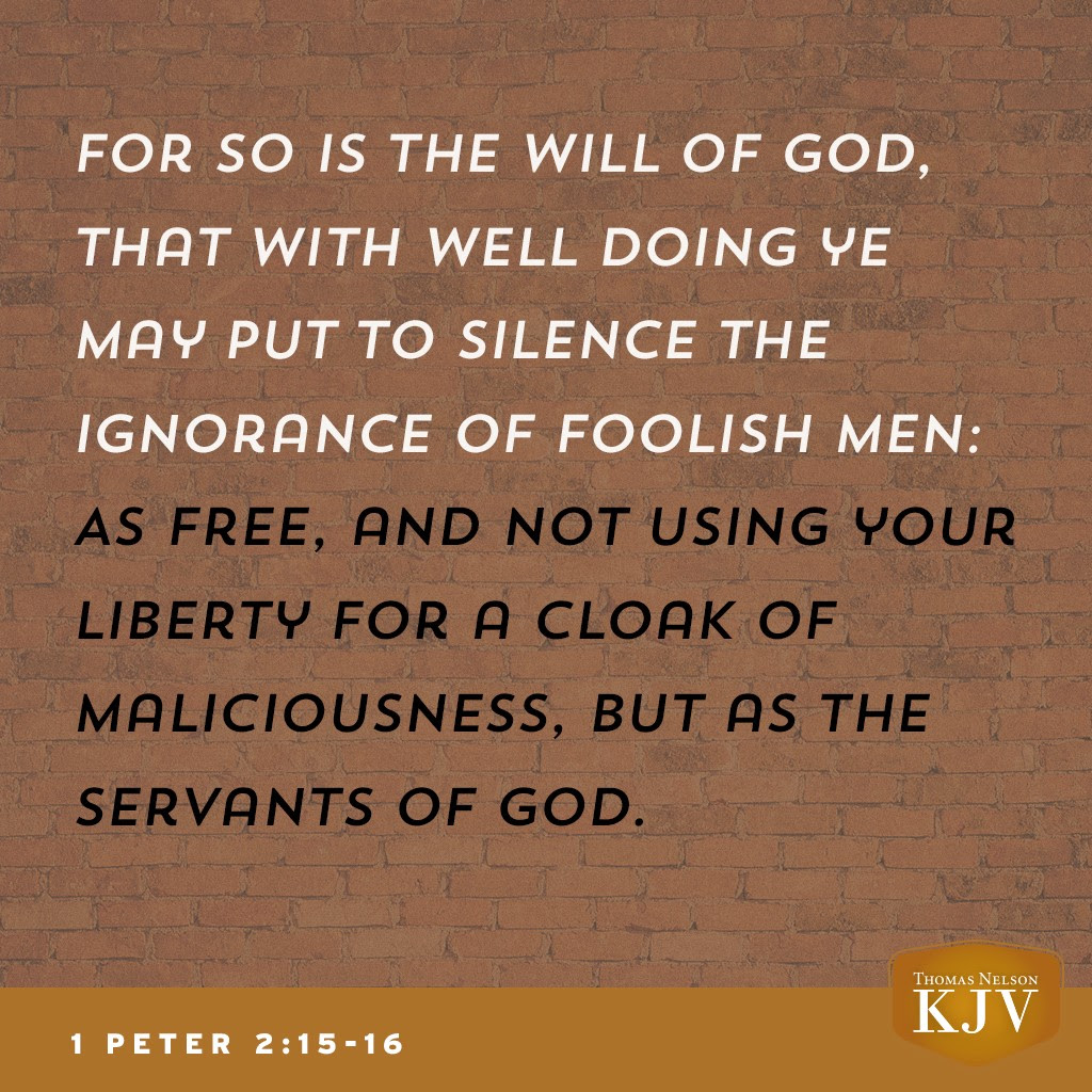 15 For so is the will of God, that with well doing ye may put to silence the ignorance of foolish men:  16 As free, and not using your liberty for a cloke of maliciousness, but as the servants of God. 1 Peter 2:15-16