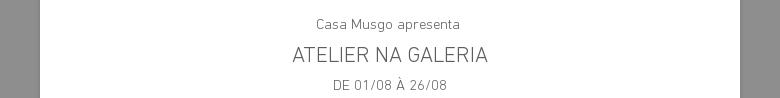 Casa Musgo apresenta ATELIER NA GALERIA DE 01/08 À 26/08