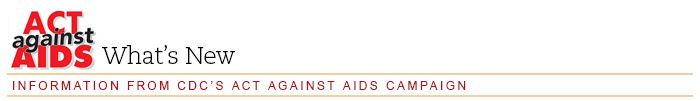 Act Against AIDS: What's New — Information from CDC's Act Against AIDS Campaign