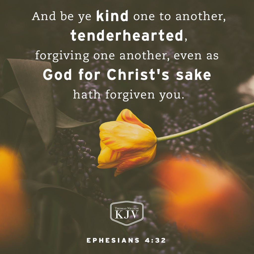 32 And be ye kind one to another, tenderhearted, forgiving one another, even as God for Christ's sake hath forgiven you. Ephesians 4:32