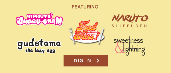 Featuring: Himouto! Umaru-chan, Naruto Shippuden, Food Wars!: Shokugeki no Soma, Gudetama, Sweetness & Lightning DIG IN! >