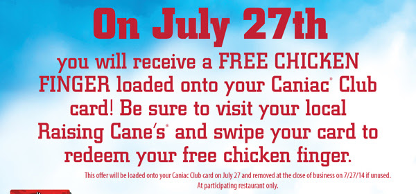 On July 27th you will receive a FREE CHICKEN FINGER loaded onto your Caniac(R) Club card! Be sure to visit your local Raising Cane's(R) and swipe your card to redeem your free chicken finger. This offer will be loaded onto your Caniac Club card on July 27 and removed at the close of business on 7/27/14 if unused. At participating restaurant only.