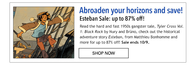 Abroaden your horizons and save! Europe Comics Sale: up to 87% off! Read the hard and fast 1950s gangster tale, *Tyler Cross Vol. 1: Black Rock* by Nury and Brüno, check out the historical adventure story *Esteban*, from Matthieu Bonhomme and many more for up to 87% off! Sale ends 10/9. SHOP NOW