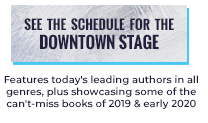 See the schedule for the Downtown Stage Features today's leading authors in all genres, plus showcasing some of the can't-miss of 2019 & early 2020