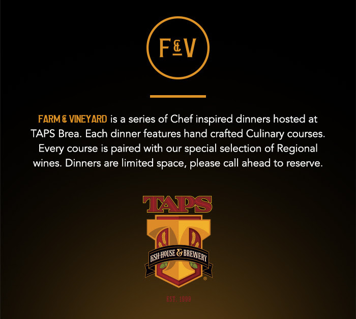 Farm & Vineyard is a series of Chef inspired dinners hosted at TAPS Brea. Each dinner features hand crafted Culinary courses. Every course is paired with our special selection of Regional wines. Dinners are limited space, please call ahead to reserve.