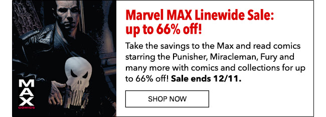 Marvel MAX Linewide Sale: up to 66% off! Take the savings to the Max and read comics starring the Punisher, Miracleman, Fury and many more with comics and collections for up to 66% off! Sale ends 12/11. SHOP NOW