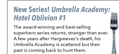 New Series! Umbrella Academy: Hotel Oblivion #1 The award-winning and best-selling superhero series returns, stranger than ever. A few years after Hargreeves's death, his Umbrella Academy is scattered but their past is coming back to hunt them.