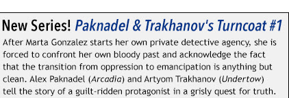 New Series! Paknadel & Trakhanov's Turncoat #1 After Marta Gonzalez starts her own private detective agency, she is forced to confront her own bloody past and acknowledge the fact that the transition from oppression to emancipation is anything but clean. Alex Paknadel (Arcadia) and Artyom Trakhanov (Undertow) tell the story of a guilt-ridden protagonist in a grisly quest for truth.