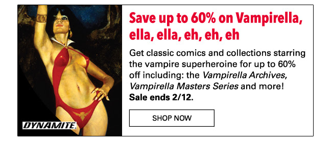 Save up to 60% on Vampirella, ella, ella, eh, eh, eh Get classic comics and collections starring the vampire superheroine for up to 60% off! Don't miss the *Vampirella Archives* collecting the original *Vampirella Magazine*, the *Vampirella Masters Series* and more! Sale ends 2/12. SHOP NOW