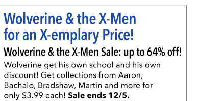 Wolverine & the X-Men for an X-emplary Price! Wolverine & the X-Men Sale: up to 73% off! Wolverine get his own school and his own discount! Get collections from Aaron, Bachalo, Bradshaw, Martin and more for only $3.99 each! Sale ends 12/5.