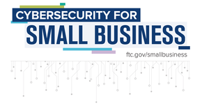 Cybersecurity for small business. Visit ftc.gov/smallbusiness