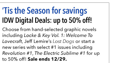 Tis the Season for savings IDW Digital Deals: up to 50% off! Grab amazing graphic novels including Locke & Key Vol. 1: Welcome To Lovecraft, Jeff Lemire's Lost Dogs or start a new series with select #1 issues including *Revolution #1*, *The Electric Sublime #1* for up to 50% off! Sale ends 12/29.
