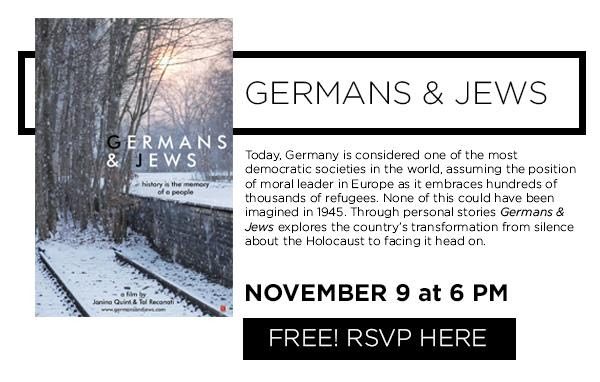 Germans _ Jews. Today_ Germany is considered one of the most  democratic societies in the world_ assuming the position of moral leader in Europe as it embraces hundreds of thousands of refugees. None of this could have been imagined in 1945. Through personal stories Germans _ Jews explores the country_s transformation from silence about the Holocaust to facing it head on.  November 9 at 6pm.  Free_ Click here to RSVP.
